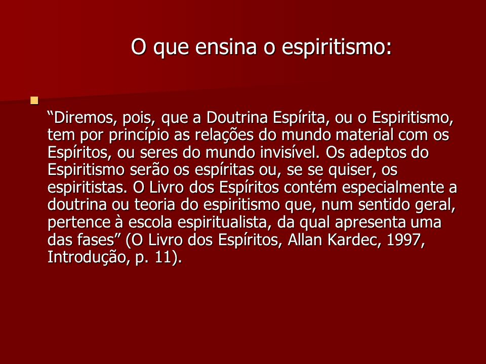 O que ensina o espiritismo: O que ensina o espiritismo: Diremos, pois, que a Doutrina Espírita, ou o Espiritismo, tem por princípio as relações do mun