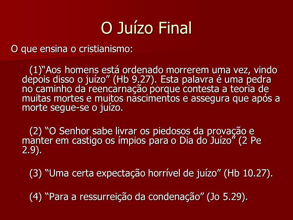 O Juízo Final O que ensina o cristianismo: (1)Aos homens está ordenado morrerem uma vez, vindo depois disso o juízo (Hb 9.27). Esta palavra é uma pedr