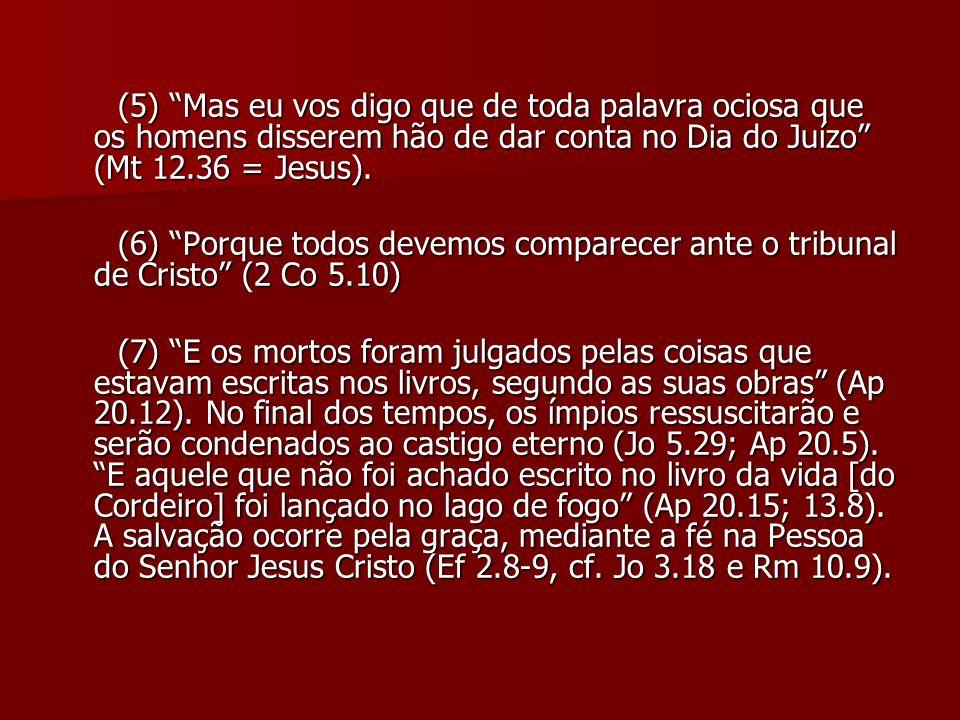 (5) Mas eu vos digo que de toda palavra ociosa que os homens disserem hão de dar conta no Dia do Juízo (Mt 12.36 = Jesus). (5) Mas eu vos digo que de