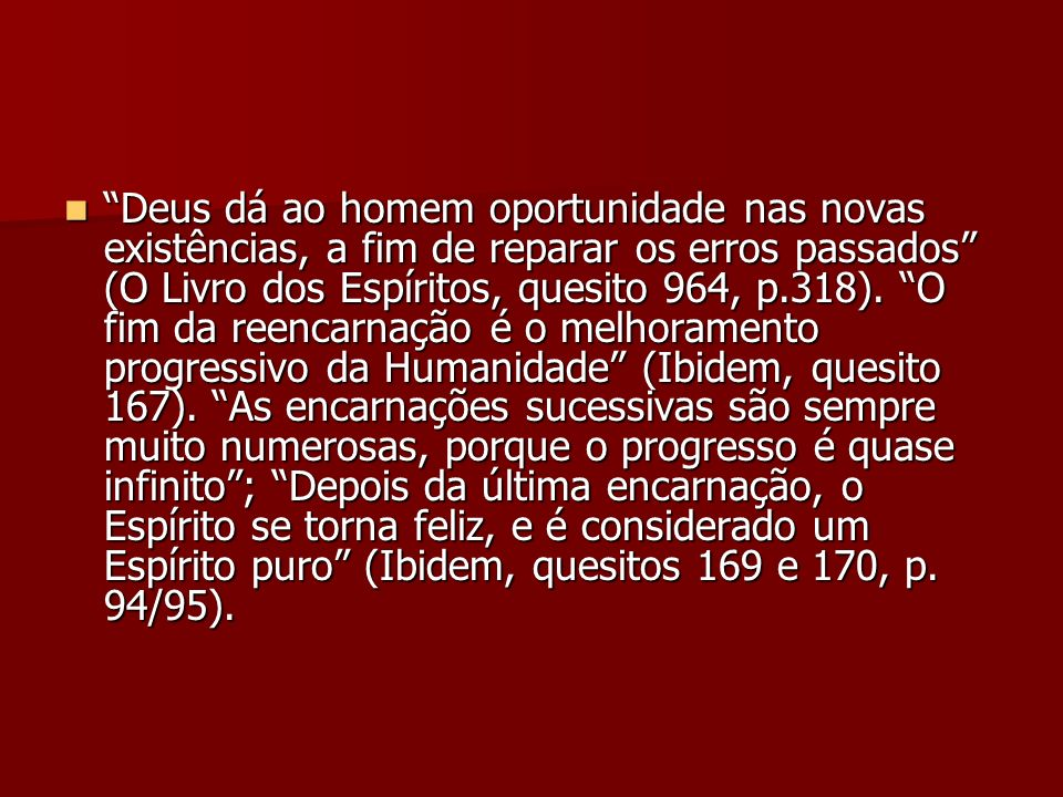 Deus dá ao homem oportunidade nas novas existências, a fim de reparar os erros passados (O Livro dos Espíritos, quesito 964, p.318). O fim da reencarn