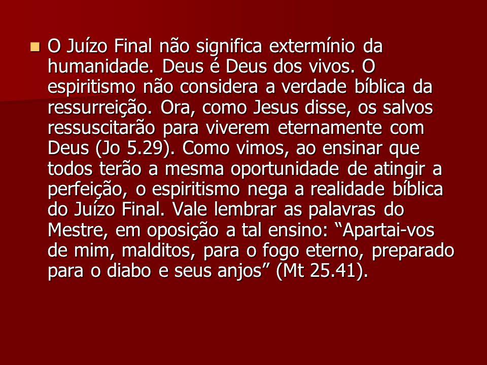 O Juízo Final não significa extermínio da humanidade. Deus é Deus dos vivos. O espiritismo não considera a verdade bíblica da ressurreição. Ora, como