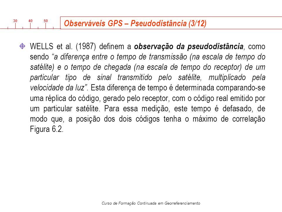 3040 50 Curso de Formação Continuada em Georreferenciamento Observáveis GPS – Pseudodistância (3/12) WELLS et al. (1987) definem a observação da pseud
