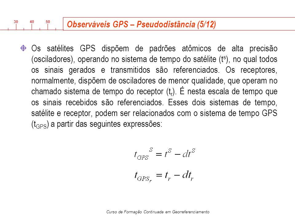 3040 50 Curso de Formação Continuada em Georreferenciamento Observáveis GPS – Pseudodistância (5/12) Os satélites GPS dispõem de padrões atômicos de a