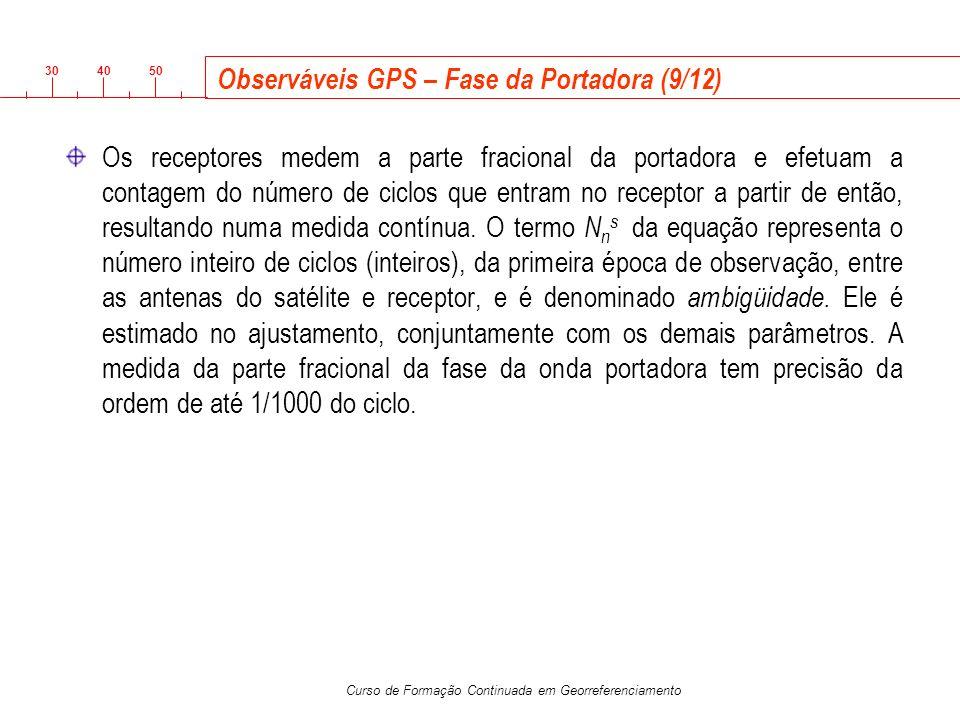 3040 50 Curso de Formação Continuada em Georreferenciamento Observáveis GPS – Fase da Portadora (9/12) Os receptores medem a parte fracional da portad