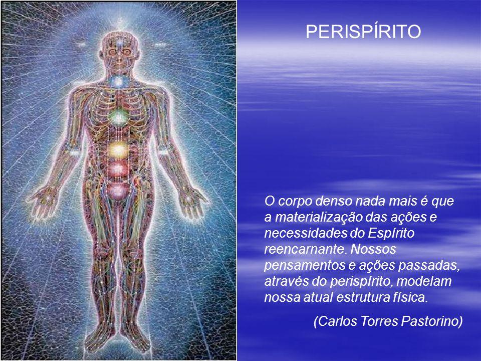 PERISPÍRITO O corpo denso nada mais é que a materialização das ações e necessidades do Espírito reencarnante. Nossos pensamentos e ações passadas, atr