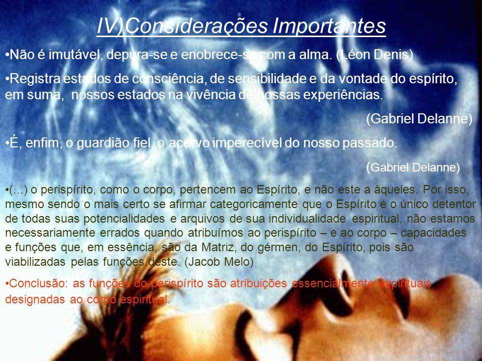 IV)Considerações Importantes Não é imutável, depura-se e enobrece-se com a alma. (Léon Denis) Registra estados de consciência, de sensibilidade e da v