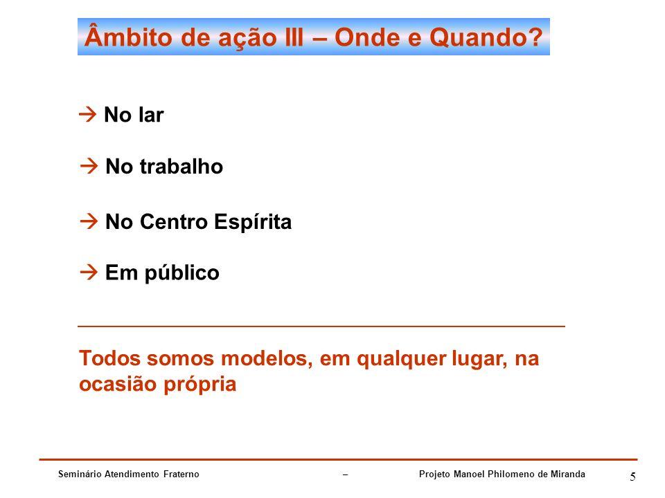 Seminário Atendimento Fraterno – Projeto Manoel Philomeno de Miranda 5 Âmbito de ação III – Onde e Quando.