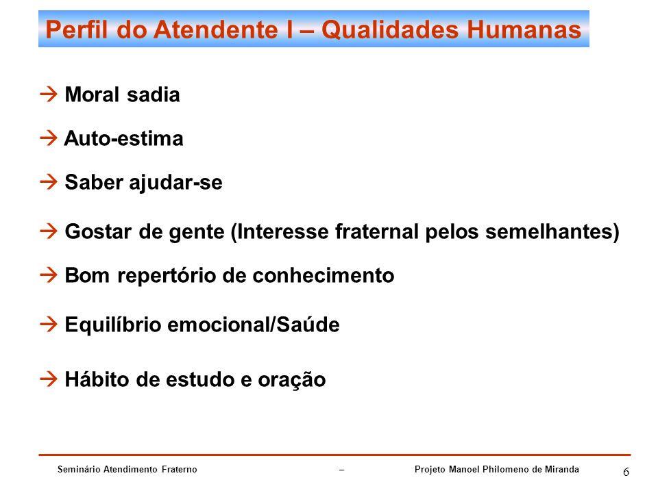 Seminário Atendimento Fraterno – Projeto Manoel Philomeno de Miranda 6 Perfil do Atendente I – Qualidades Humanas Moral sadia Auto-estima Saber ajudar