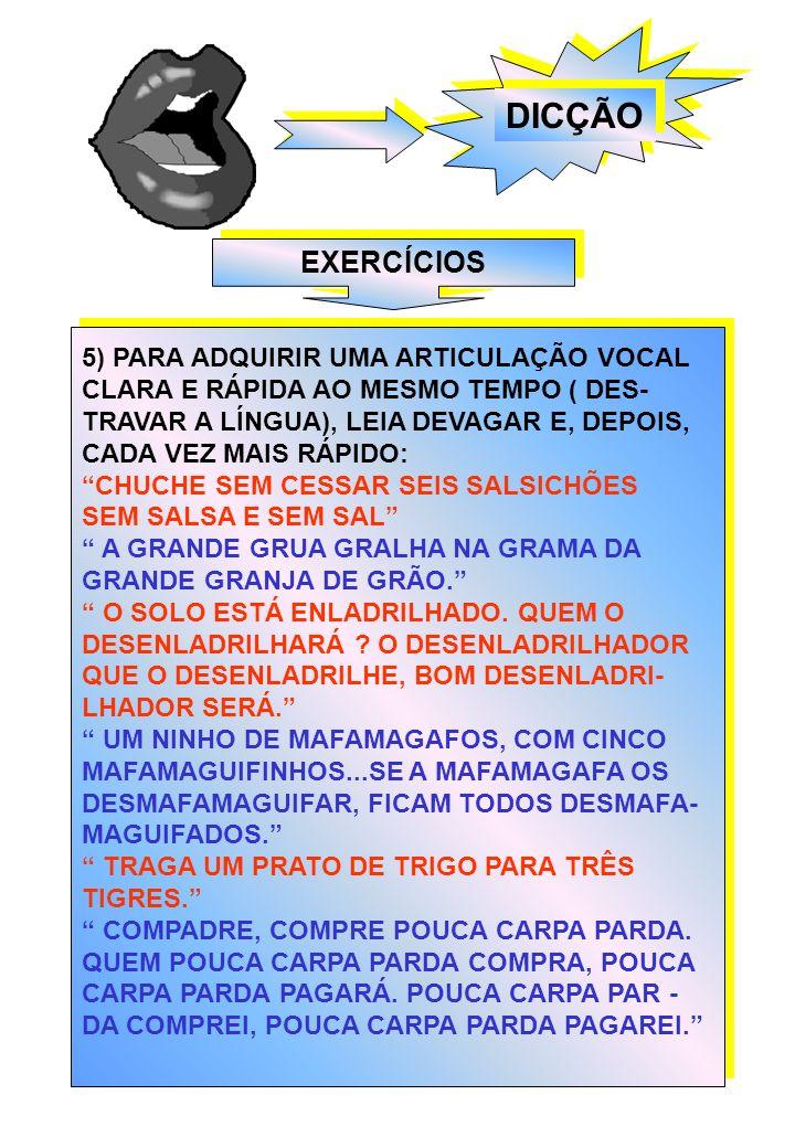 DICÇÃO EXERCÍCIOS 5) PARA ADQUIRIR UMA ARTICULAÇÃO VOCAL CLARA E RÁPIDA AO MESMO TEMPO ( DES- TRAVAR A LÍNGUA), LEIA DEVAGAR E, DEPOIS, CADA VEZ MAIS