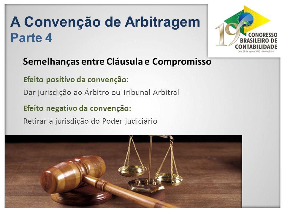 A Convenção de Arbitragem Parte 4 Efeito positivo da convenção: Dar jurisdição ao Árbitro ou Tribunal Arbitral Semelhanças entre Cláusula e Compromiss