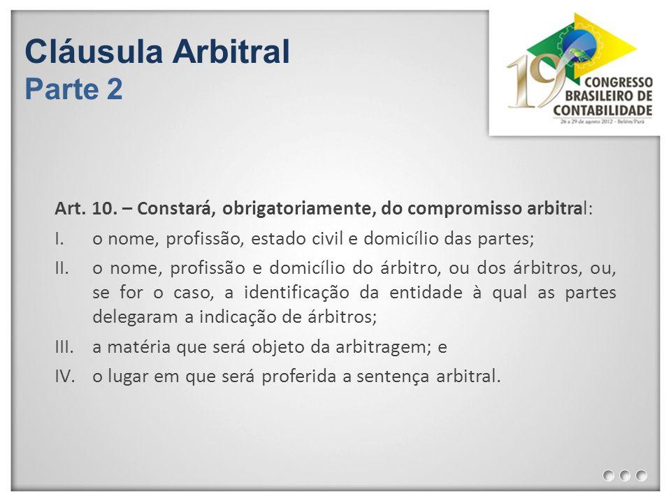Cláusula Arbitral Parte 2 Art. 10. – Constará, obrigatoriamente, do compromisso arbitral: I.o nome, profissão, estado civil e domicílio das partes; II