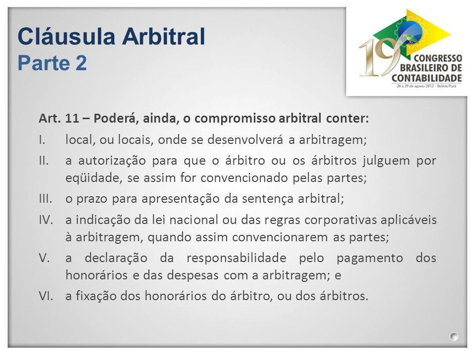 Cláusula Arbitral Parte 2 Art. 11 – Poderá, ainda, o compromisso arbitral conter: I.local, ou locais, onde se desenvolverá a arbitragem; II.a autoriza