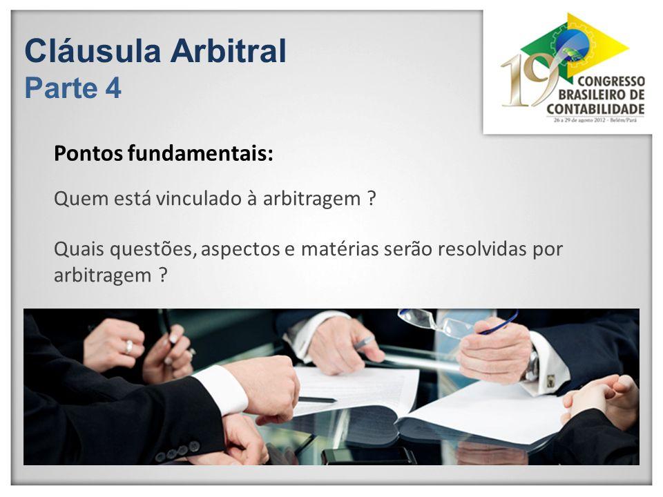 Cláusula Arbitral Parte 4 Quem está vinculado à arbitragem ? Quais questões, aspectos e matérias serão resolvidas por arbitragem ? Pontos fundamentais