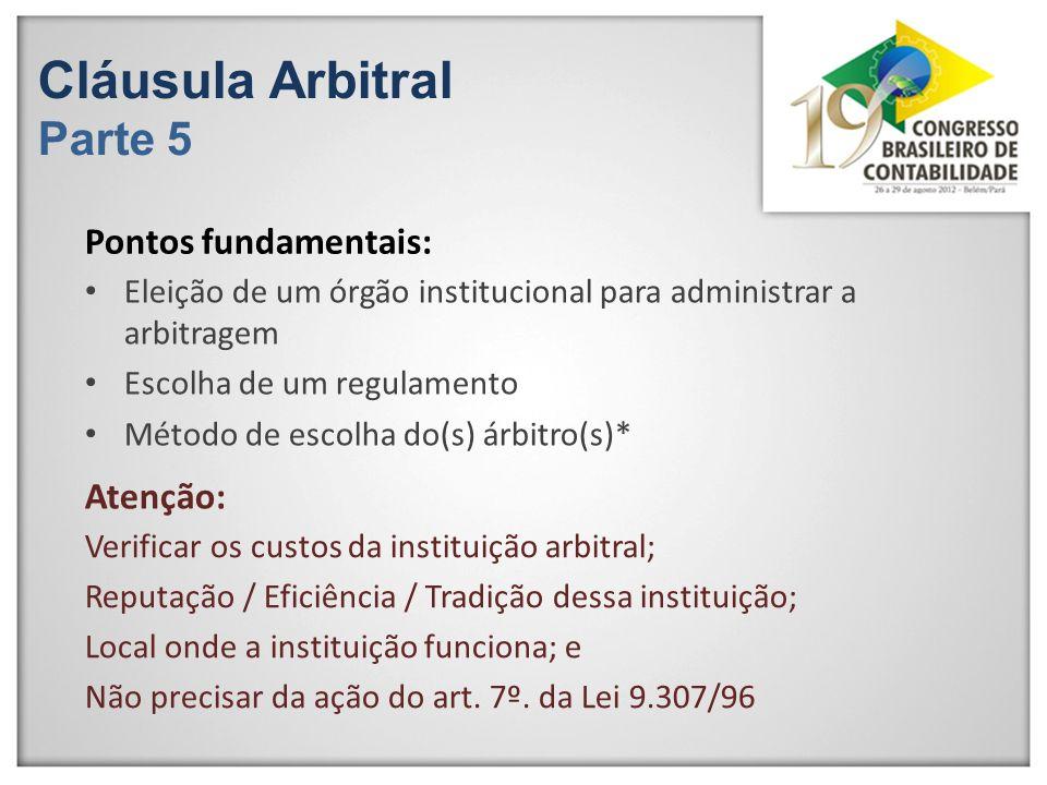 Cláusula Arbitral Parte 5 Eleição de um órgão institucional para administrar a arbitragem Escolha de um regulamento Método de escolha do(s) árbitro(s)