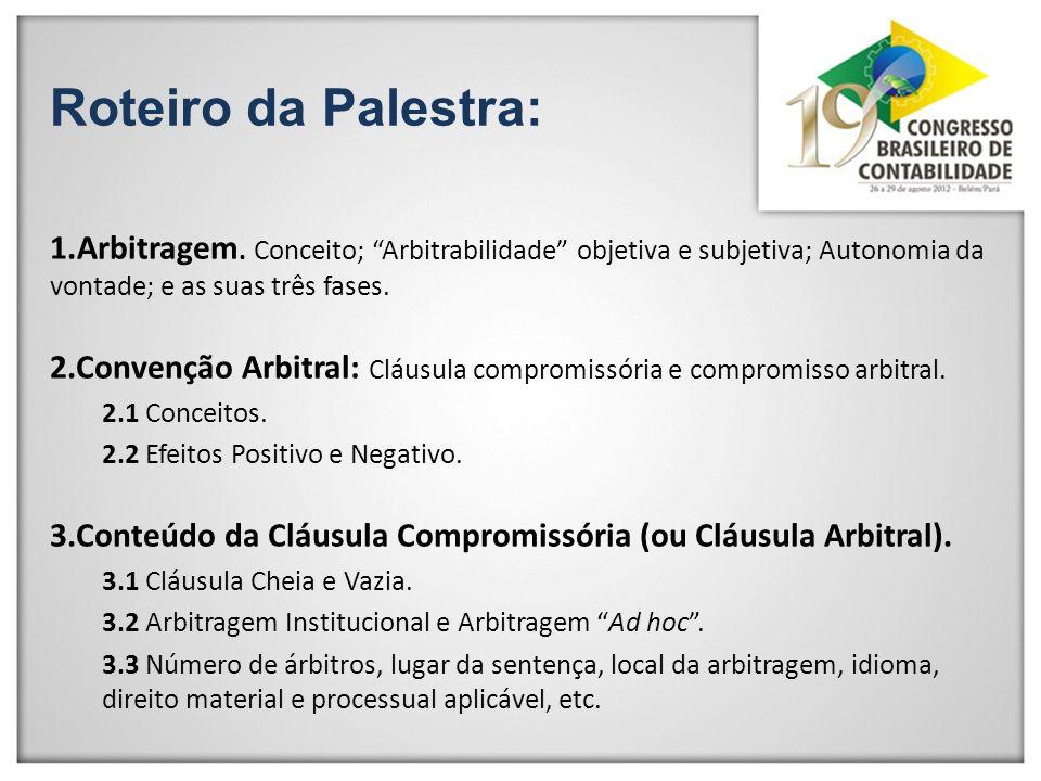 Roteiro da Palestra: 1.Arbitragem. Conceito; Arbitrabilidade objetiva e subjetiva; Autonomia da vontade; e as suas três fases. 2.Convenção Arbitral: C