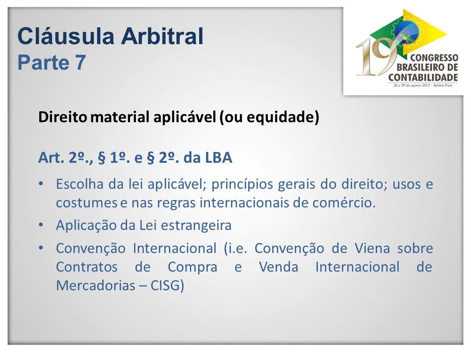 Cláusula Arbitral Parte 7 Direito material aplicável (ou equidade) Escolha da lei aplicável; princípios gerais do direito; usos e costumes e nas regra