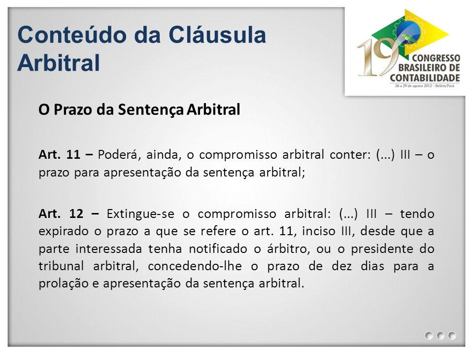 Conteúdo da Cláusula Arbitral O Prazo da Sentença Arbitral Art. 11 – Poderá, ainda, o compromisso arbitral conter: (...) III – o prazo para apresentaç