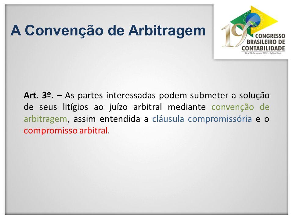 A Convenção de Arbitragem Art. 3º. – As partes interessadas podem submeter a solução de seus litígios ao juízo arbitral mediante convenção de arbitrag