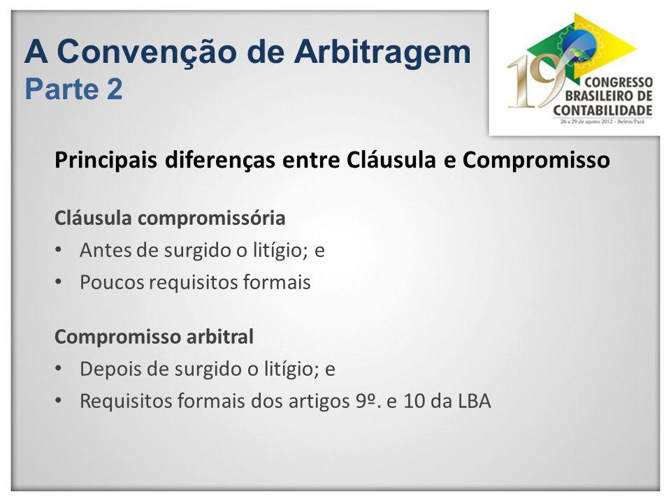 A Convenção de Arbitragem Parte 2 Cláusula compromissória Antes de surgido o litígio; e Poucos requisitos formais Principais diferenças entre Cláusula