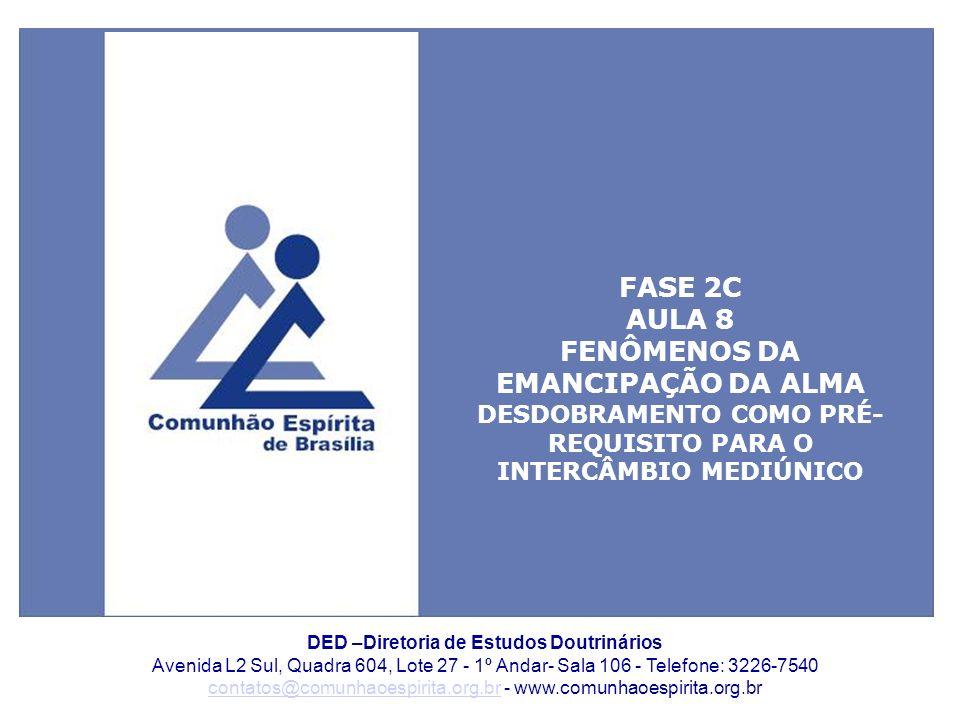 1 DED –Diretoria de Estudos Doutrinários Avenida L2 Sul, Quadra 604, Lote 27 - 1º Andar- Sala 106 - Telefone: 3226-7540 contatos@comunhaoespirita.org.brcontatos@comunhaoespirita.org.br - www.comunhaoespirita.org.br FASE 2C AULA 8 FENÔMENOS DA EMANCIPAÇÃO DA ALMA DESDOBRAMENTO COMO PRÉ- REQUISITO PARA O INTERCÂMBIO MEDIÚNICO