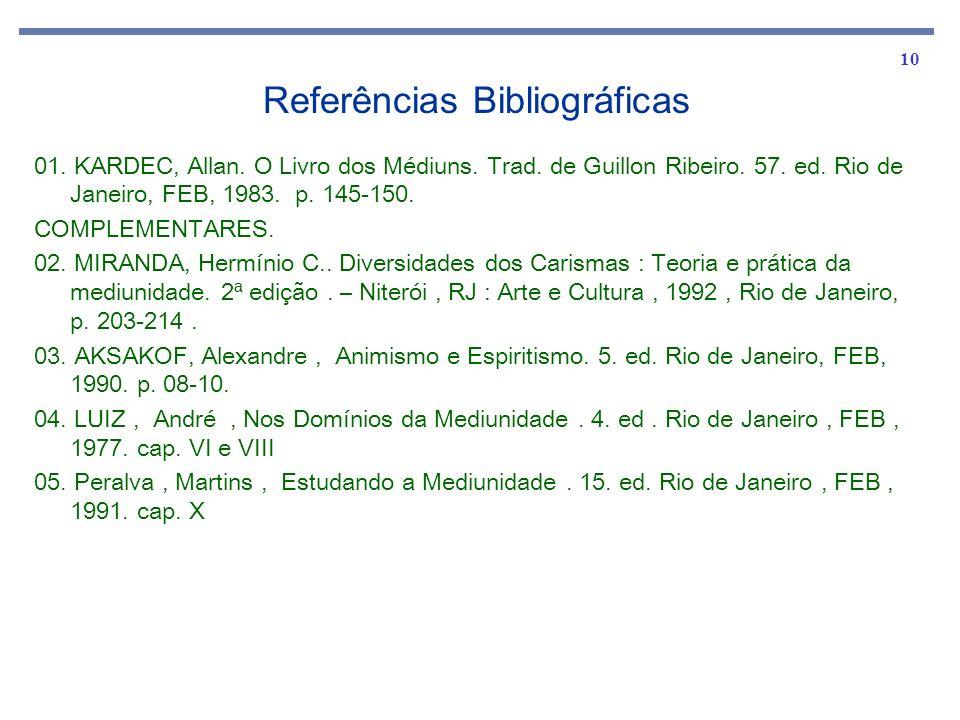 10 Referências Bibliográficas 01. KARDEC, Allan. O Livro dos Médiuns. Trad. de Guillon Ribeiro. 57. ed. Rio de Janeiro, FEB, 1983. p. 145-150. COMPLEM