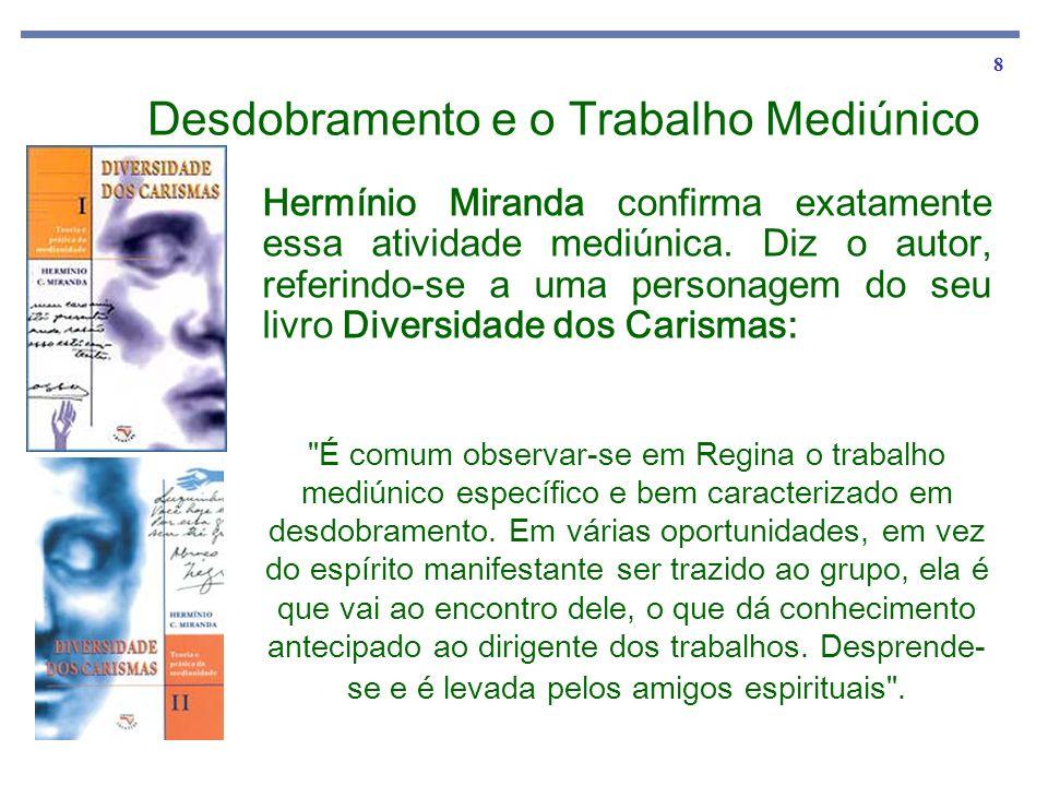8 Hermínio Miranda confirma exatamente essa atividade mediúnica. Diz o autor, referindo-se a uma personagem do seu livro Diversidade dos Carismas: