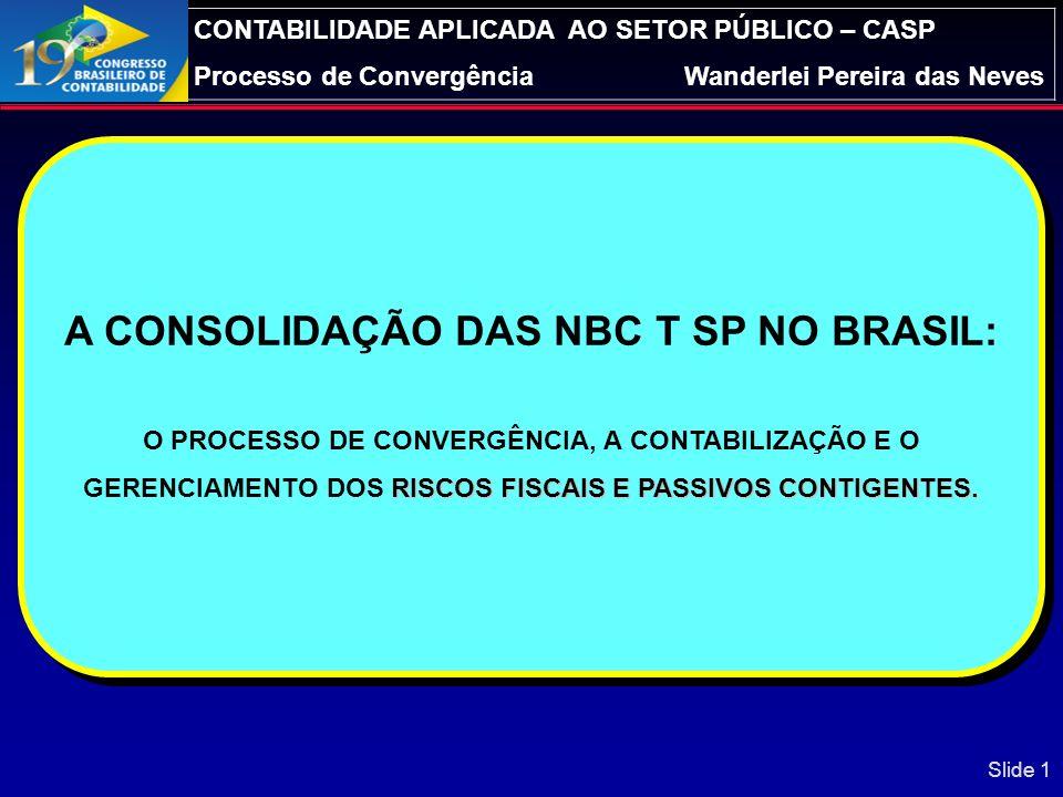 CONTABILIDADE APLICADA AO SETOR PÚBLICO – CASP Processo de ConvergênciaWanderlei Pereira das Neves A CONSOLIDAÇÃO DAS NBC T SP NO BRASIL: RISCOS FISCAIS E PASSIVOS CONTIGENTES.