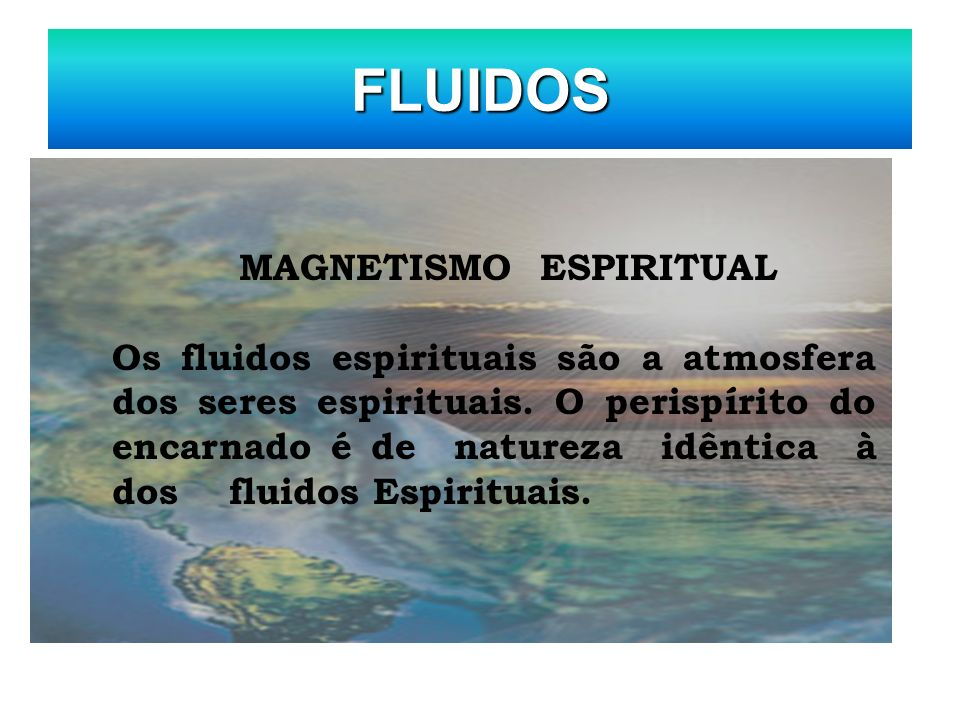 FLUIDOS MAGNETISMO ESPIRITUAL Os fluidos espirituais são a atmosfera dos seres espirituais. O perispírito do encarnado é de natureza idêntica à dos fl