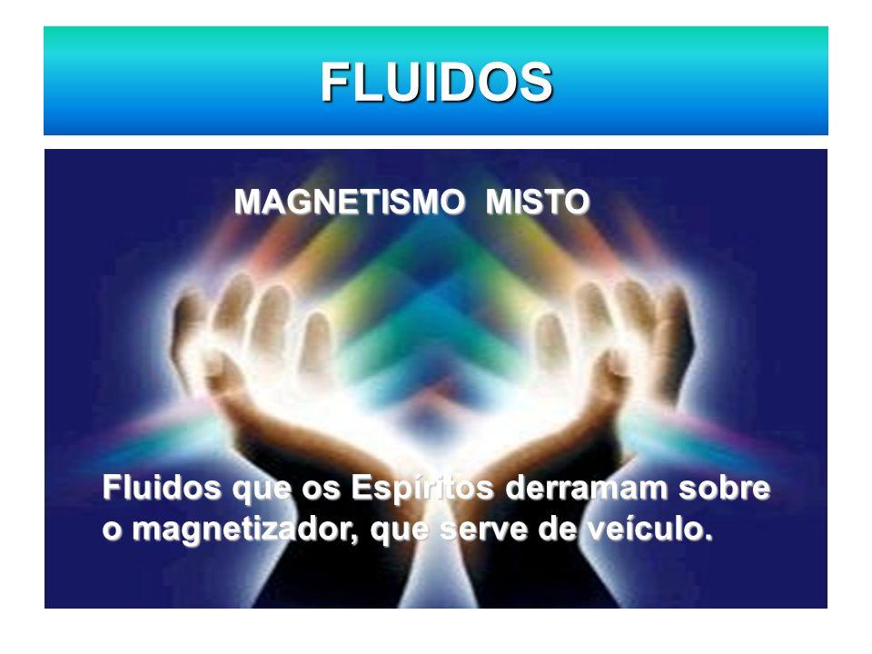 FLUIDOS MAGNETISMO MISTO MAGNETISMO MISTO Fluidos que os Espíritos derramam sobre o magnetizador, que serve de veículo.