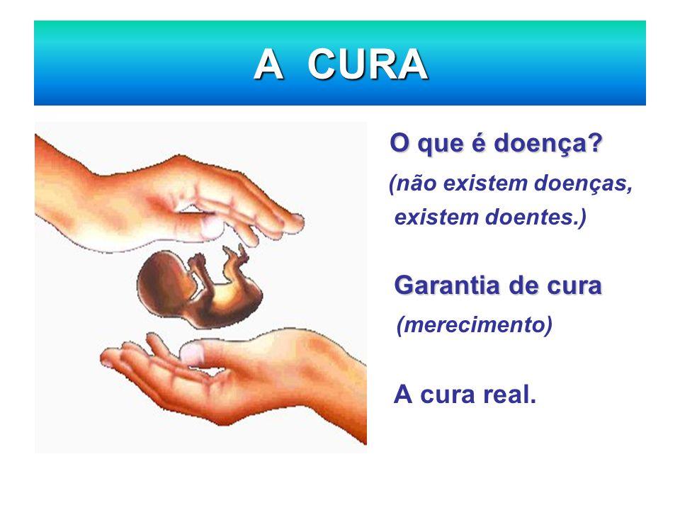 A CURA O que é doença? (não existem doenças, existem doentes.) Garantia de cura (merecimento) A cura real.