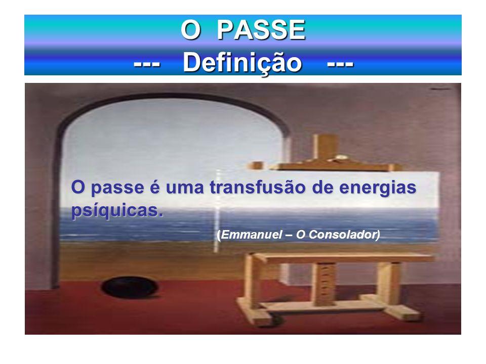 O PASSE --- Definição --- O passe é uma transfusão de energias psíquicas. ( (Emmanuel – O Consolador)