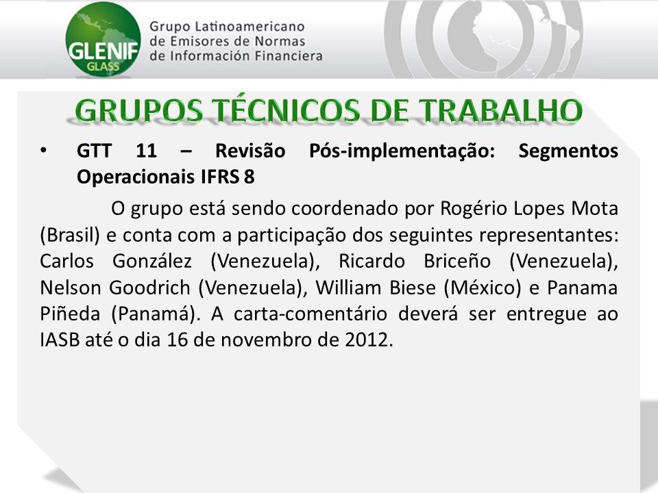 GTT 11 – Revisão Pós-implementação: Segmentos Operacionais IFRS 8 O grupo está sendo coordenado por Rogério Lopes Mota (Brasil) e conta com a participação dos seguintes representantes: Carlos González (Venezuela), Ricardo Briceño (Venezuela), Nelson Goodrich (Venezuela), William Biese (México) e Panama Piñeda (Panamá).