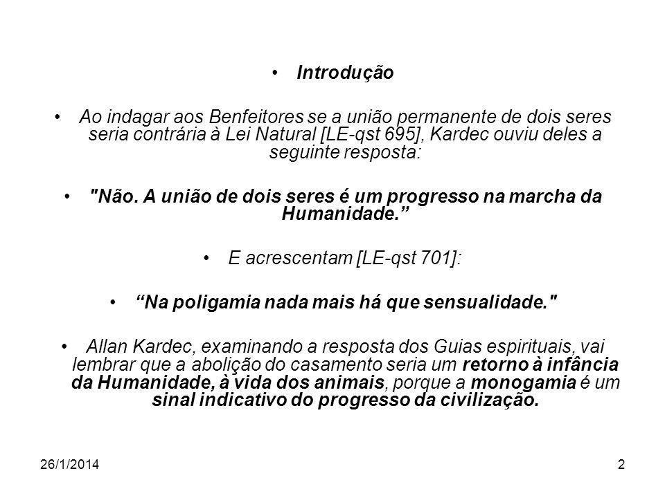 26/1/20142 Introdução Ao indagar aos Benfeitores se a união permanente de dois seres seria contrária à Lei Natural [LE-qst 695], Kardec ouviu deles a seguinte resposta: Não.