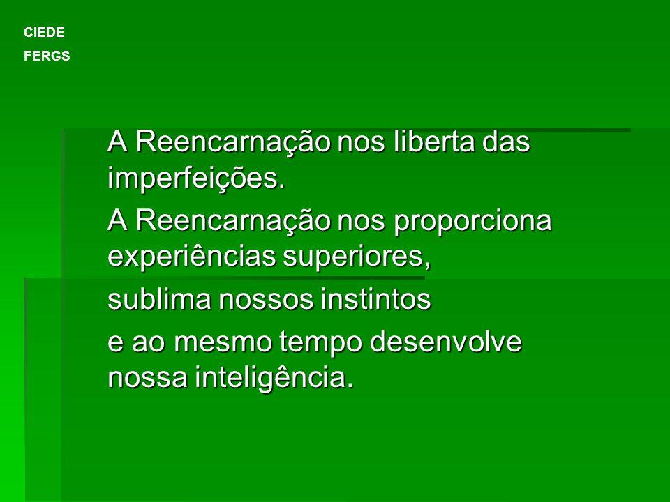 A Reencarnação nos liberta das imperfeições. A Reencarnação nos proporciona experiências superiores, sublima nossos instintos e ao mesmo tempo desenvo