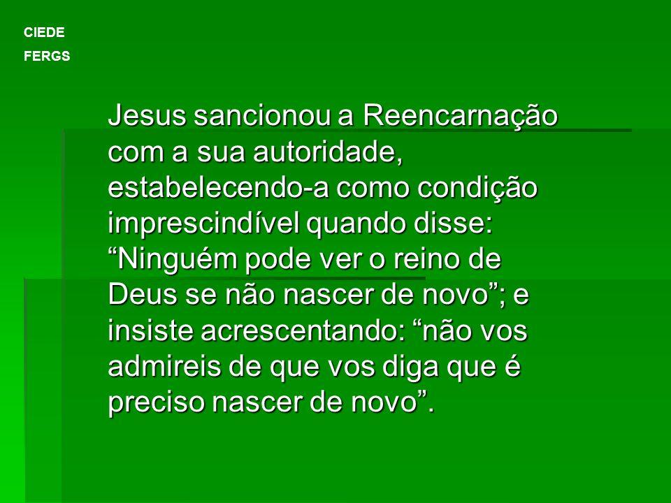 Jesus sancionou a Reencarnação com a sua autoridade, estabelecendo-a como condição imprescindível quando disse: Ninguém pode ver o reino de Deus se nã