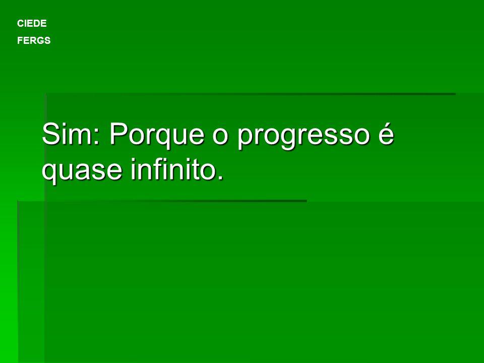 Sim: Porque o progresso é quase infinito. CIEDE FERGS