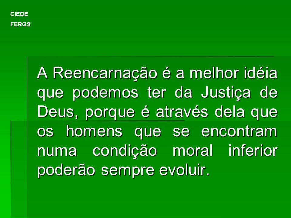 A Reencarnação é a melhor idéia que podemos ter da Justiça de Deus, porque é através dela que os homens que se encontram numa condição moral inferior