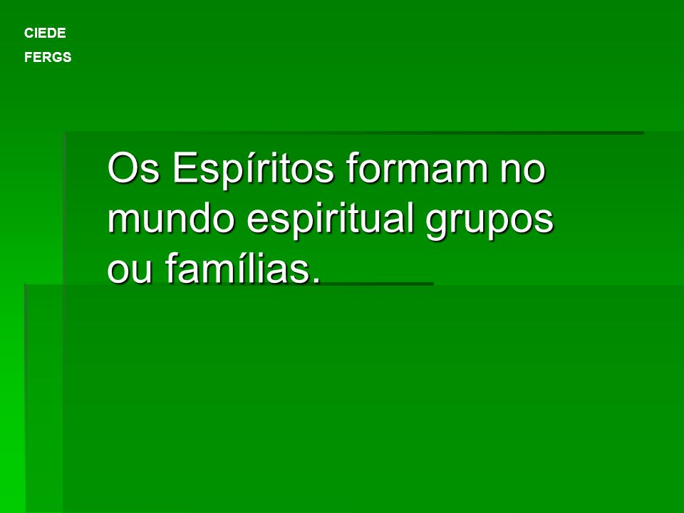 CIEDE FERGS Os Espíritos formam no mundo espiritual grupos ou famílias.