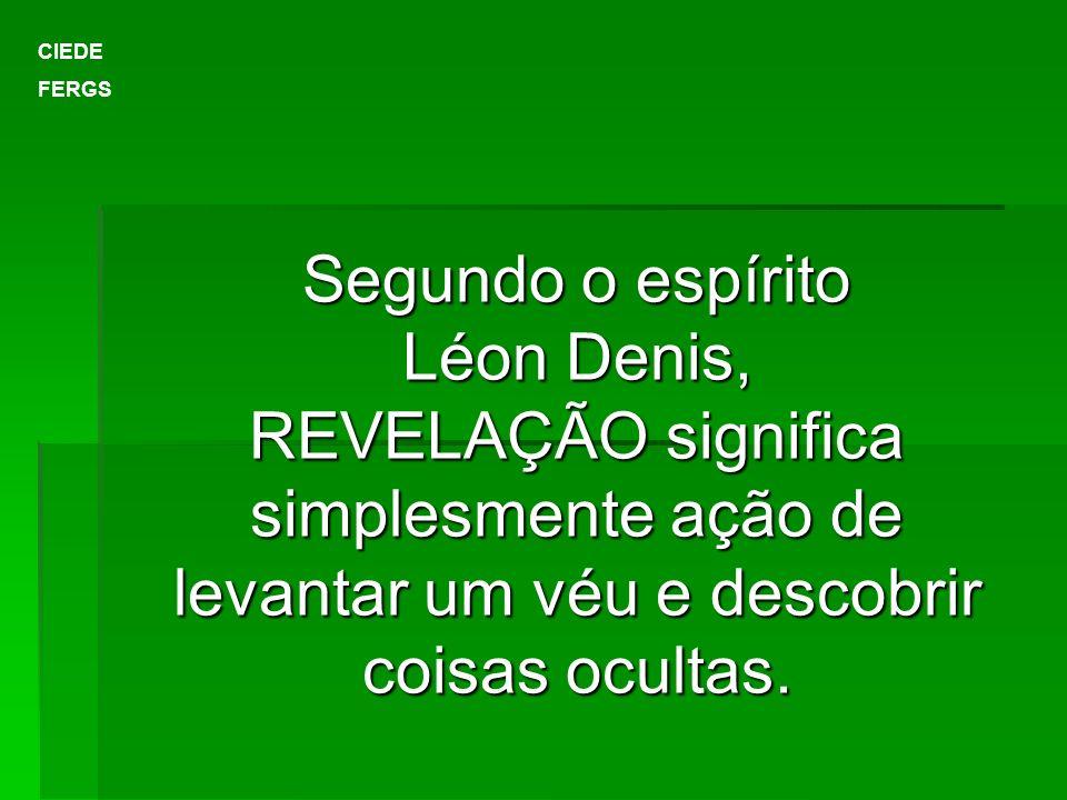 Segundo o espírito Léon Denis, REVELAÇÃO significa simplesmente ação de levantar um véu e descobrir coisas ocultas. CIEDE FERGS