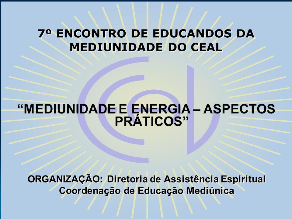 7º ENCONTRO DE EDUCANDOS DA MEDIUNIDADE DO CEAL ORGANIZAÇÃO: Diretoria de Assistência Espiritual Coordenação de Educação Mediúnica MEDIUNIDADE E ENERG