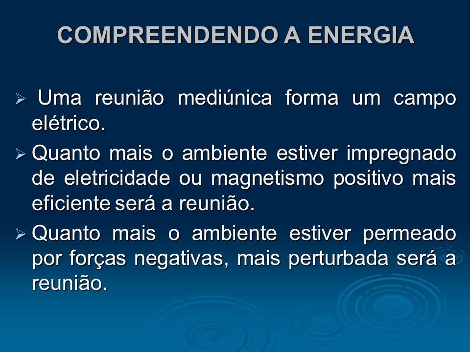 COMPREENDENDO A ENERGIA Uma reunião mediúnica forma um campo elétrico. Uma reunião mediúnica forma um campo elétrico. Quanto mais o ambiente estiver i