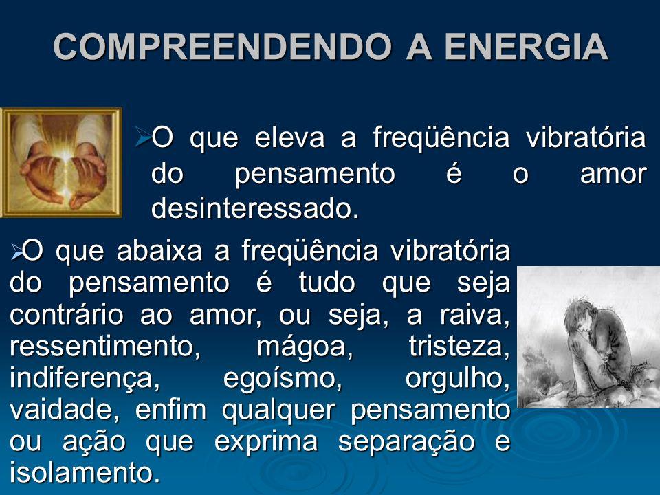 COMPREENDENDO A ENERGIA O que eleva a freqüência vibratória do pensamento é o amor desinteressado. O que eleva a freqüência vibratória do pensamento é