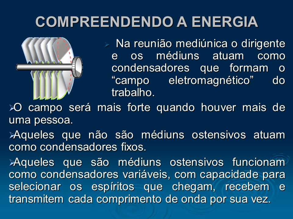 COMPREENDENDO A ENERGIA Na reunião mediúnica o dirigente e os médiuns atuam como condensadores que formam o campo eletromagnético do trabalho. Na reun