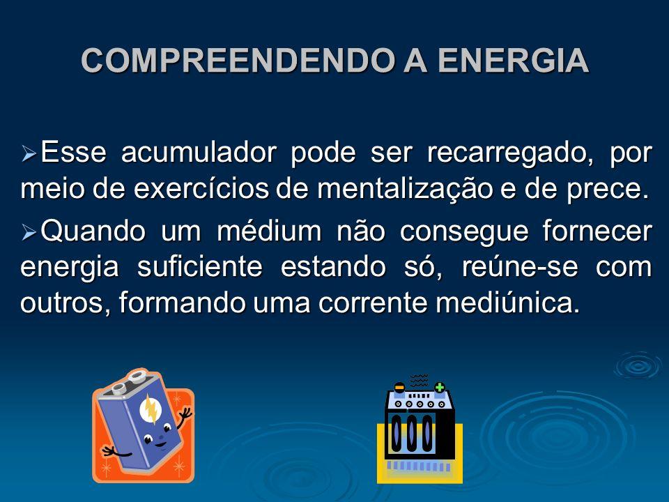 COMPREENDENDO A ENERGIA Esse acumulador pode ser recarregado, por meio de exercícios de mentalização e de prece. Esse acumulador pode ser recarregado,