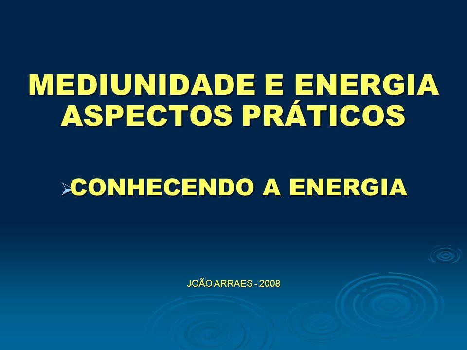 MEDIUNIDADE E ENERGIA ASPECTOS PRÁTICOS CONHECENDO A ENERGIA CONHECENDO A ENERGIA JOÃO ARRAES - 2008