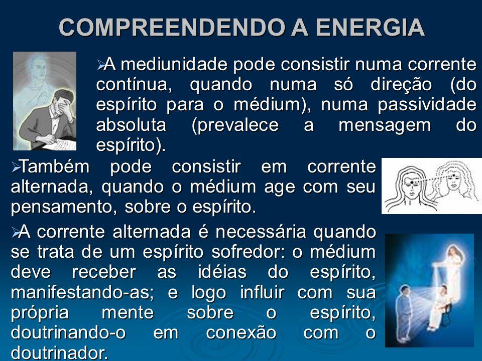 COMPREENDENDO A ENERGIA A mediunidade pode consistir numa corrente contínua, quando numa só direção (do espírito para o médium), numa passividade abso