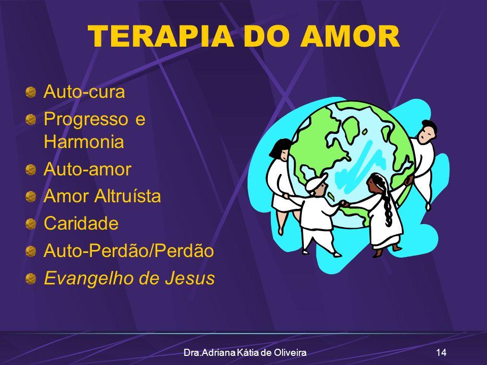 Dra.Adriana Kátia de Oliveira14 TERAPIA DO AMOR Auto-cura Progresso e Harmonia Auto-amor Amor Altruísta Caridade Auto-Perdão/Perdão Evangelho de Jesus