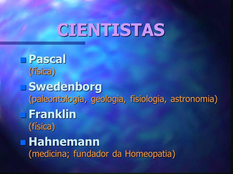 CIENTISTAS n Pascal (física) n Swedenborg (paleontologia, geologia, fisiologia, astronomia) n Franklin (física) n Hahnemann (medicina; fundador da Homeopatia)