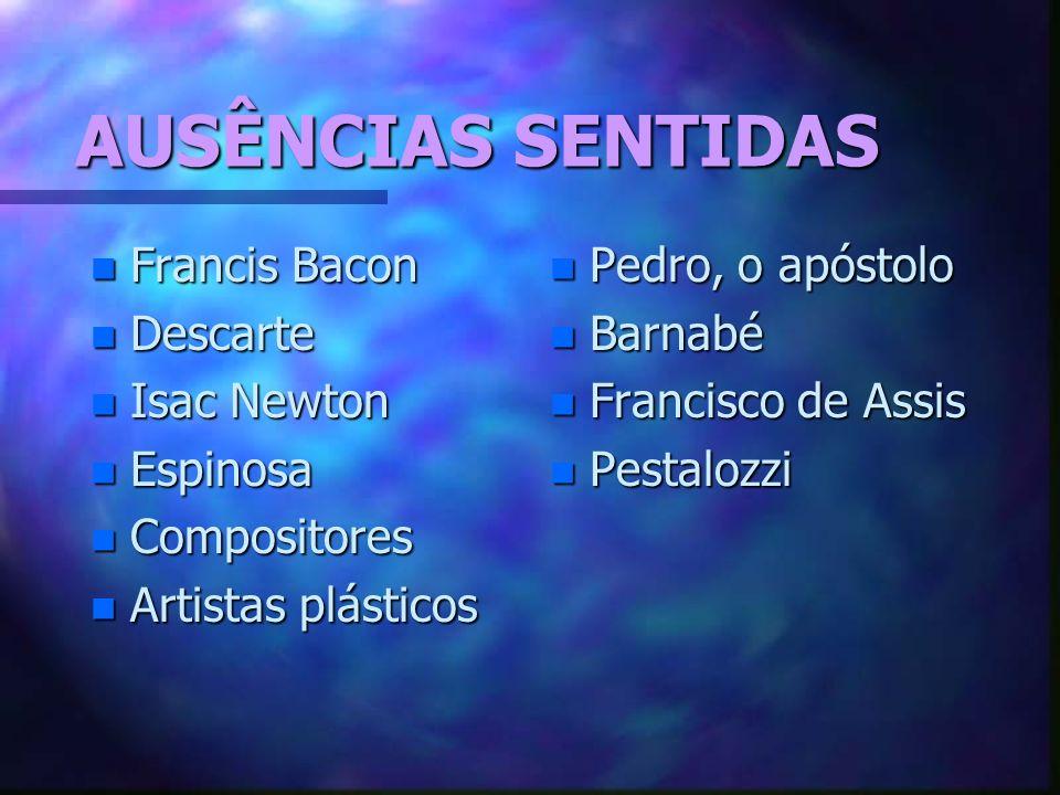 AUSÊNCIAS SENTIDAS n Francis Bacon n Descarte n Isac Newton n Espinosa n Compositores n Artistas plásticos n Pedro, o apóstolo n Barnabé n Francisco de Assis n Pestalozzi