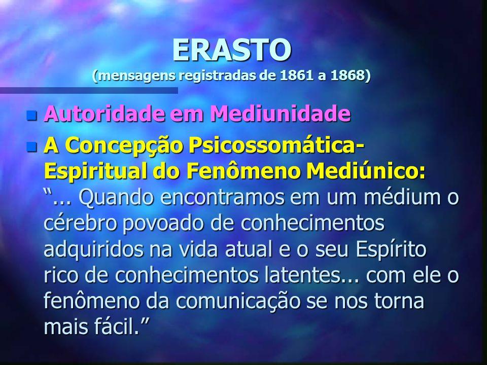 ERASTO (mensagens registradas de 1861 a 1868) n Autoridade em Mediunidade n A Concepção Psicossomática- Espiritual do Fenômeno Mediúnico:...
